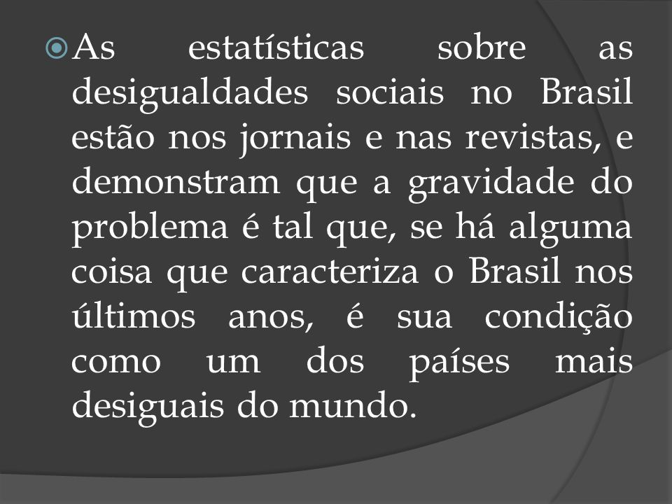 As estatísticas sobre as desigualdades sociais no Brasil estão nos jornais e nas revistas, e demonstram que a gravidade do problema é tal que, se há alguma coisa que caracteriza o Brasil nos últimos anos, é sua condição como um dos países mais desiguais do mundo.