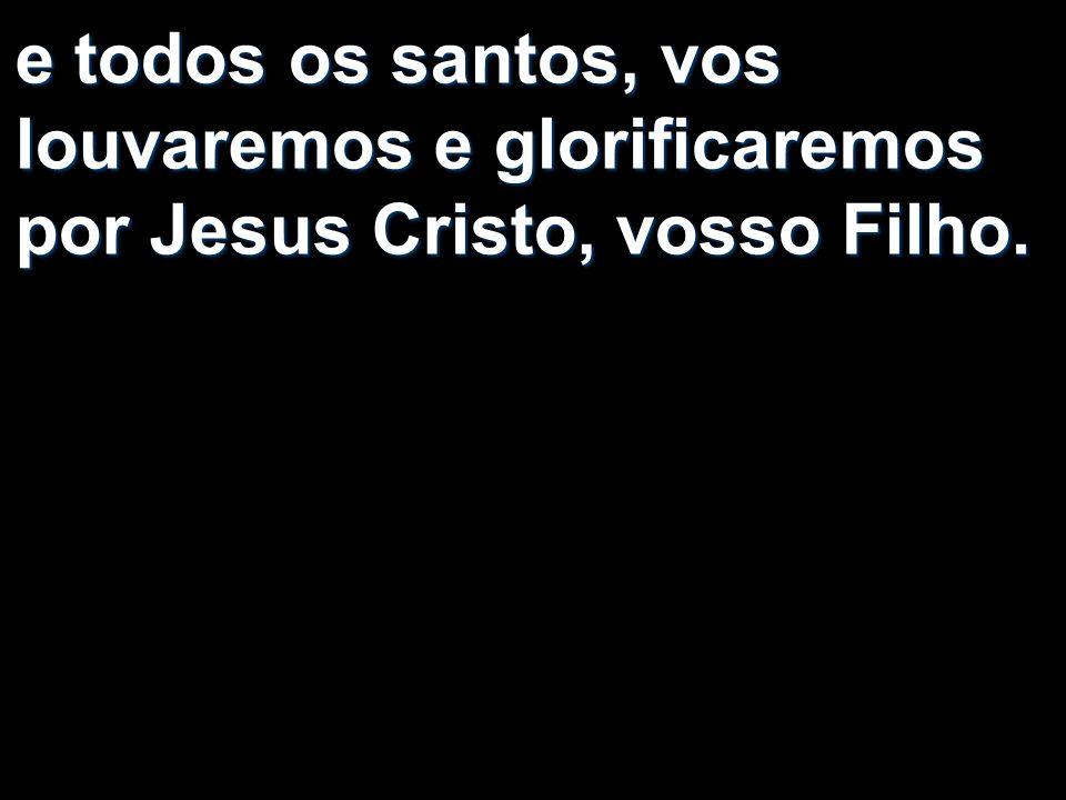 e todos os santos, vos louvaremos e glorificaremos por Jesus Cristo, vosso Filho.