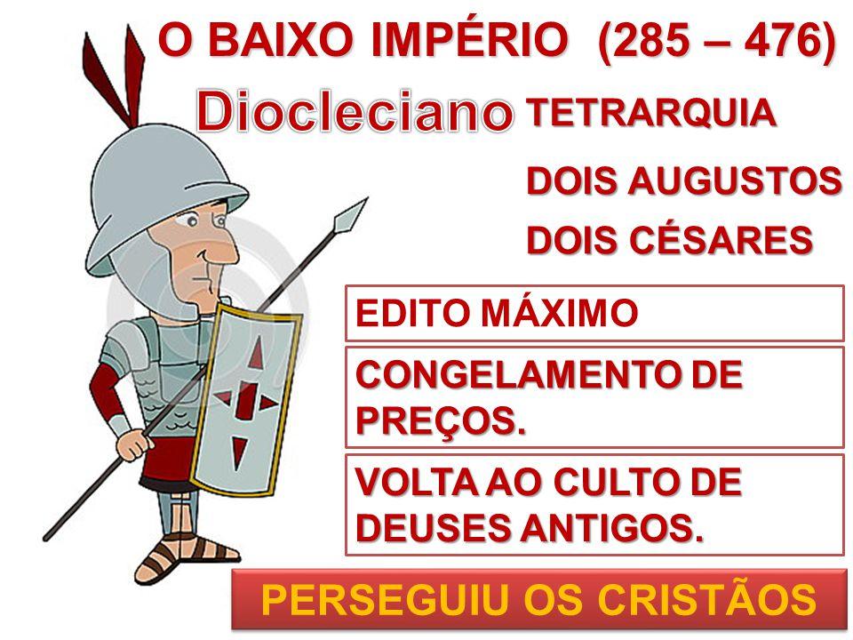 Diocleciano O BAIXO IMPÉRIO (285 – 476) PERSEGUIU OS CRISTÃOS