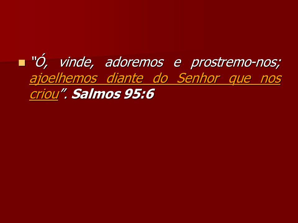 Ó, vinde, adoremos e prostremo-nos; ajoelhemos diante do Senhor que nos criou . Salmos 95:6