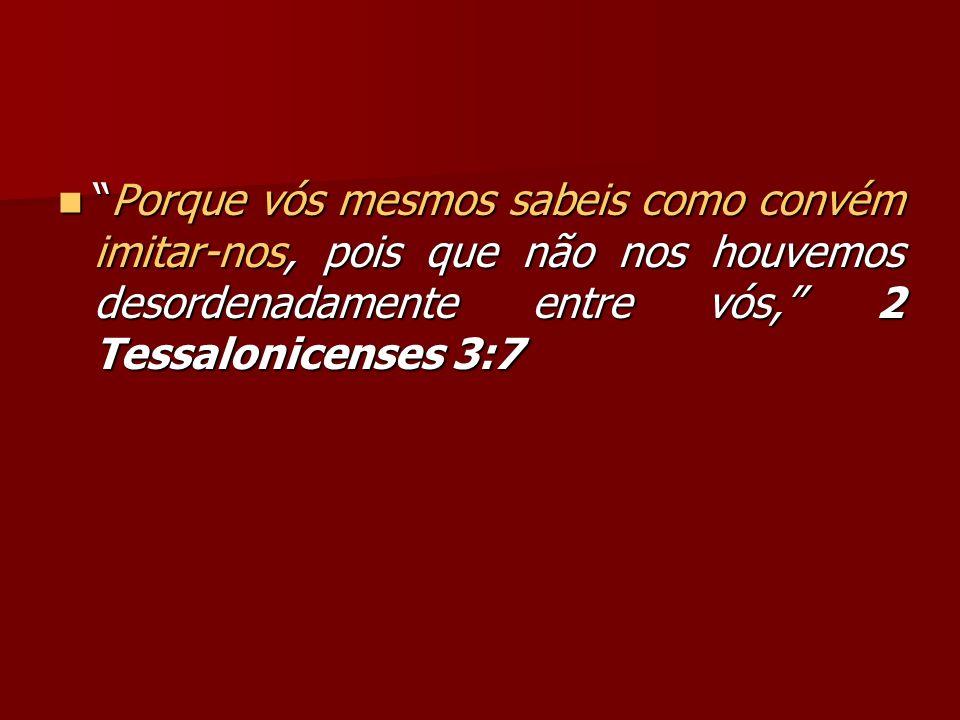 Porque vós mesmos sabeis como convém imitar-nos, pois que não nos houvemos desordenadamente entre vós, 2 Tessalonicenses 3:7