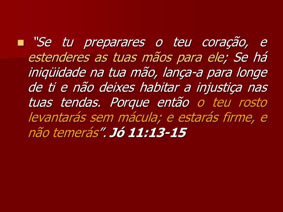 Se tu preparares o teu coração, e estenderes as tuas mãos para ele; Se há iniqüidade na tua mão, lança-a para longe de ti e não deixes habitar a injustiça nas tuas tendas.