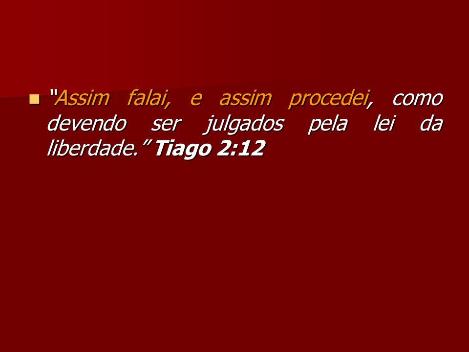 Assim falai, e assim procedei, como devendo ser julgados pela lei da liberdade. Tiago 2:12