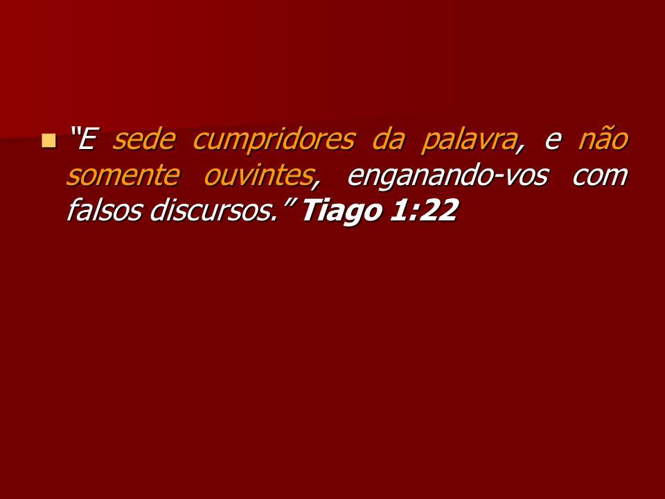 E sede cumpridores da palavra, e não somente ouvintes, enganando-vos com falsos discursos. Tiago 1:22
