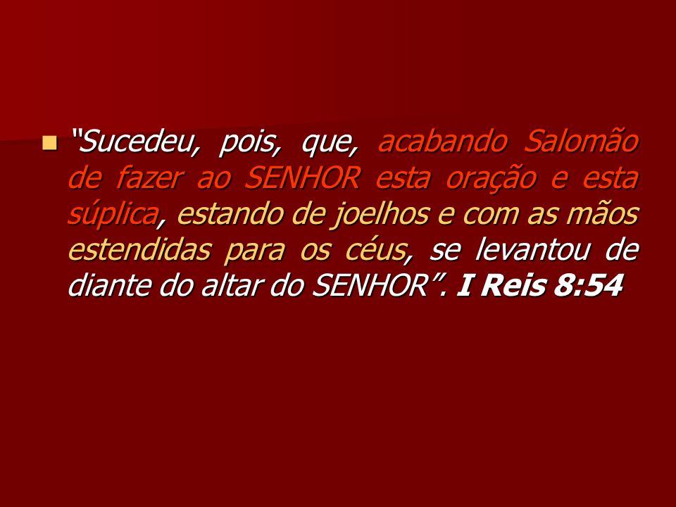 Sucedeu, pois, que, acabando Salomão de fazer ao SENHOR esta oração e esta súplica, estando de joelhos e com as mãos estendidas para os céus, se levantou de diante do altar do SENHOR .