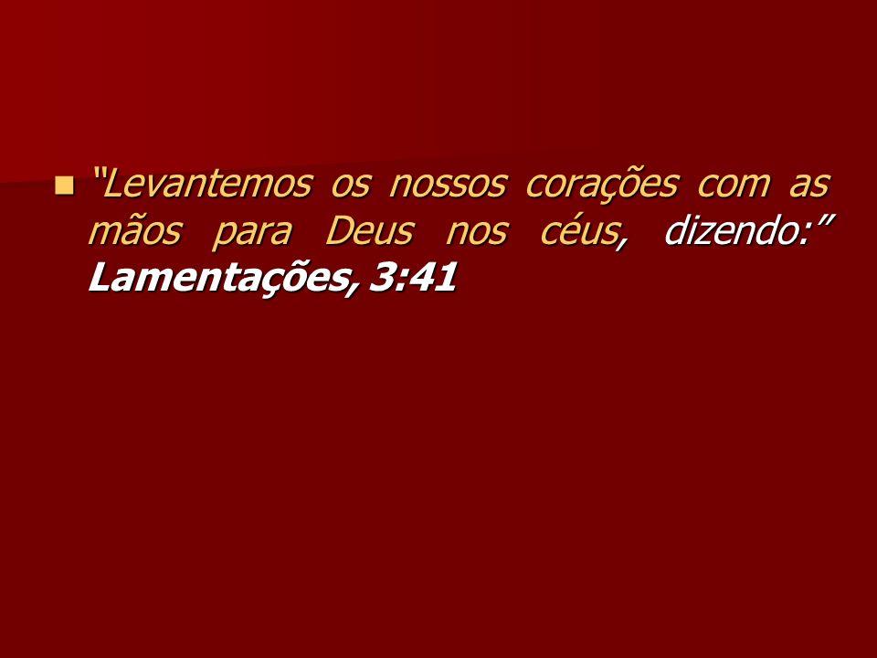 Levantemos os nossos corações com as mãos para Deus nos céus, dizendo: Lamentações, 3:41