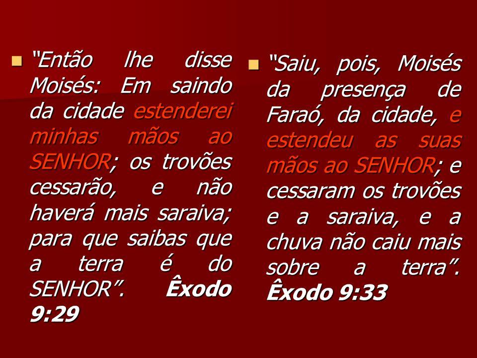 Então lhe disse Moisés: Em saindo da cidade estenderei minhas mãos ao SENHOR; os trovões cessarão, e não haverá mais saraiva; para que saibas que a terra é do SENHOR . Êxodo 9:29