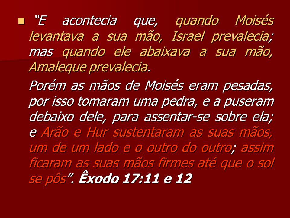 E acontecia que, quando Moisés levantava a sua mão, Israel prevalecia; mas quando ele abaixava a sua mão, Amaleque prevalecia.