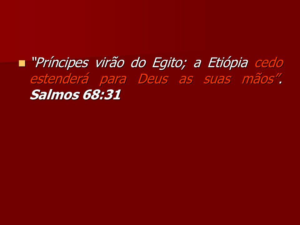 Príncipes virão do Egito; a Etiópia cedo estenderá para Deus as suas mãos . Salmos 68:31