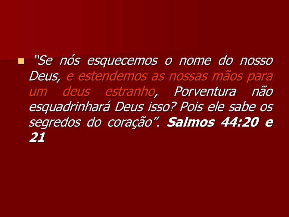 Se nós esquecemos o nome do nosso Deus, e estendemos as nossas mãos para um deus estranho, Porventura não esquadrinhará Deus isso.