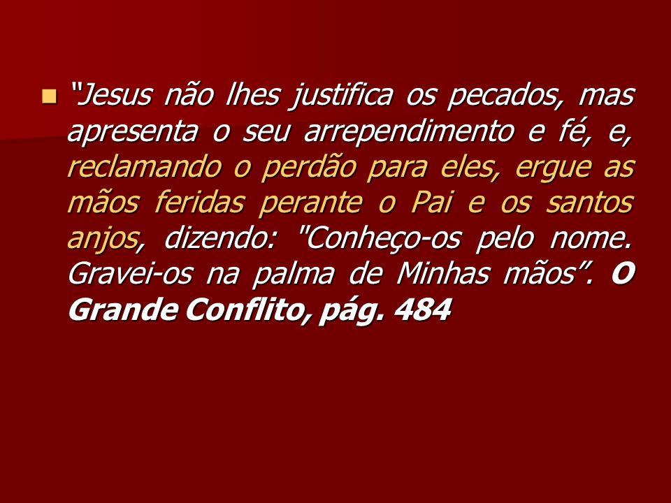Jesus não lhes justifica os pecados, mas apresenta o seu arrependimento e fé, e, reclamando o perdão para eles, ergue as mãos feridas perante o Pai e os santos anjos, dizendo: Conheço-os pelo nome.