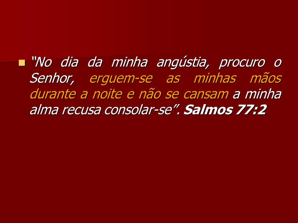 No dia da minha angústia, procuro o Senhor, erguem-se as minhas mãos durante a noite e não se cansam a minha alma recusa consolar-se .