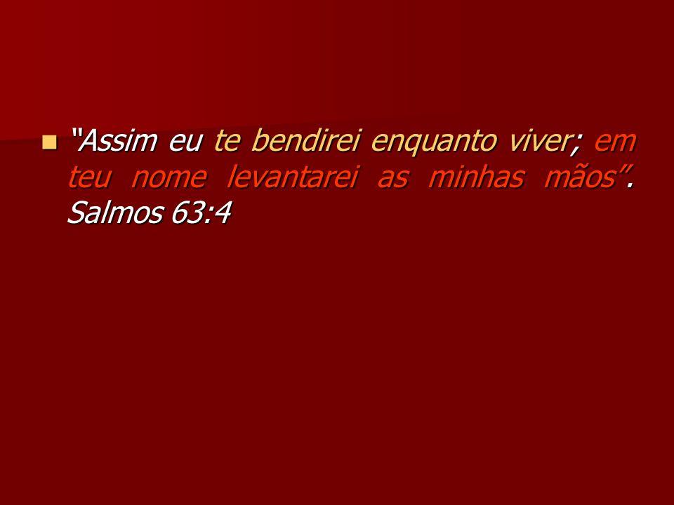 Assim eu te bendirei enquanto viver; em teu nome levantarei as minhas mãos . Salmos 63:4