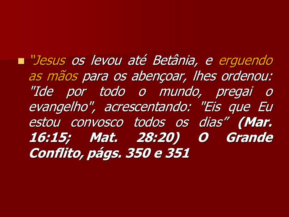 Jesus os levou até Betânia, e erguendo as mãos para os abençoar, lhes ordenou: Ide por todo o mundo, pregai o evangelho , acrescentando: Eis que Eu estou convosco todos os dias (Mar.