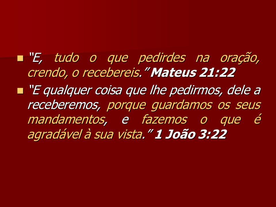 E, tudo o que pedirdes na oração, crendo, o recebereis. Mateus 21:22