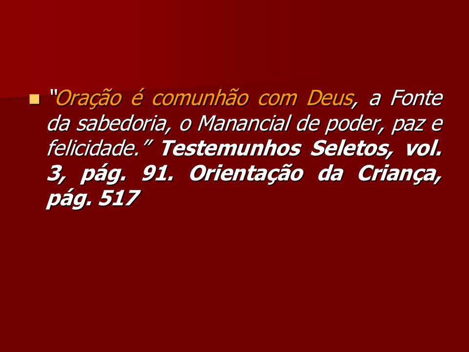 Oração é comunhão com Deus, a Fonte da sabedoria, o Manancial de poder, paz e felicidade. Testemunhos Seletos, vol.