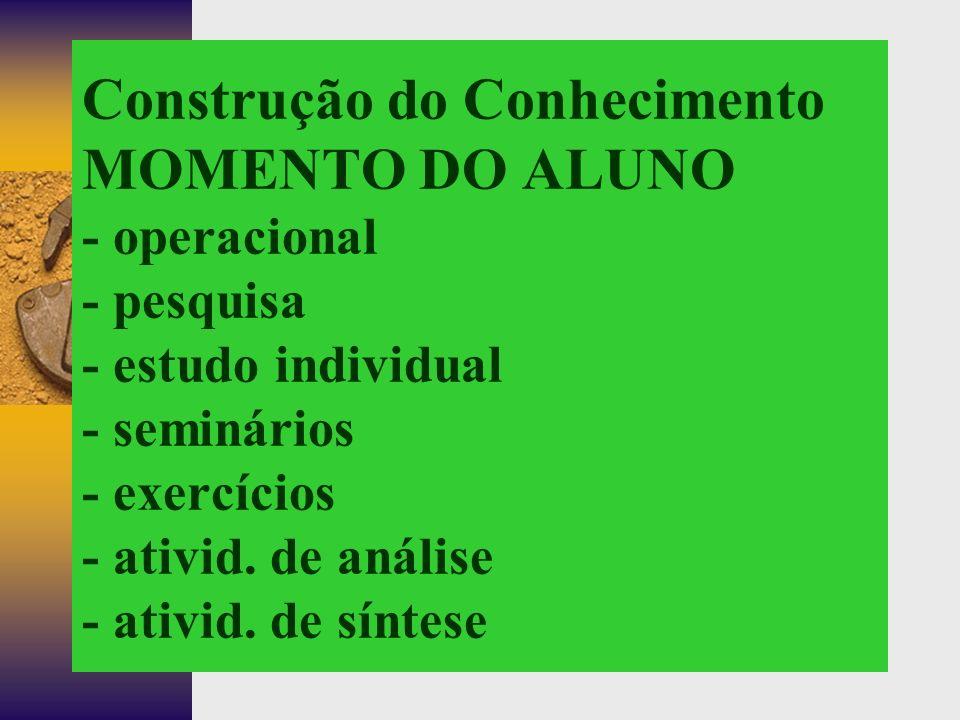 Construção do Conhecimento MOMENTO DO ALUNO - operacional - pesquisa - estudo individual - seminários - exercícios - ativid.