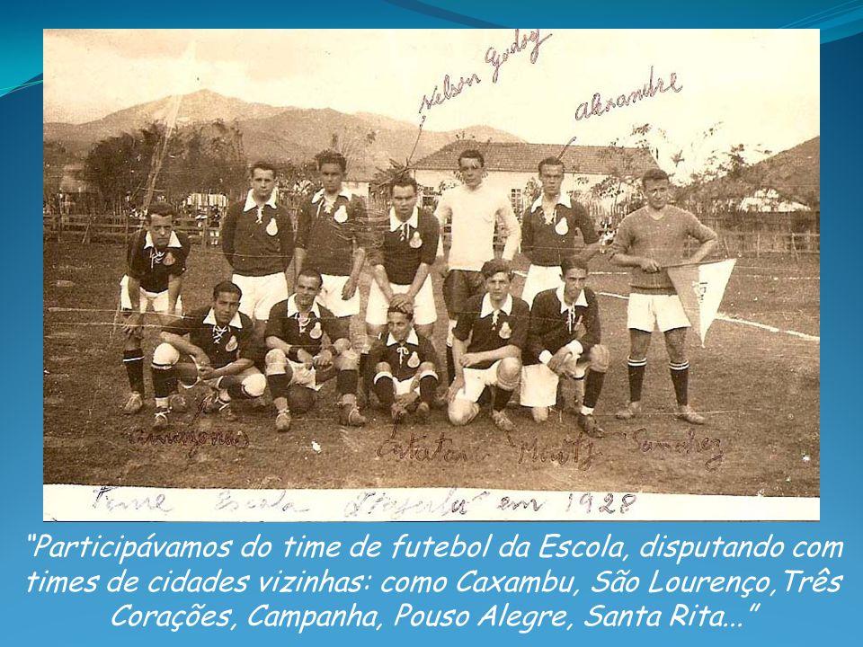 Participávamos do time de futebol da Escola, disputando com times de cidades vizinhas: como Caxambu, São Lourenço,Três Corações, Campanha, Pouso Alegre, Santa Rita...