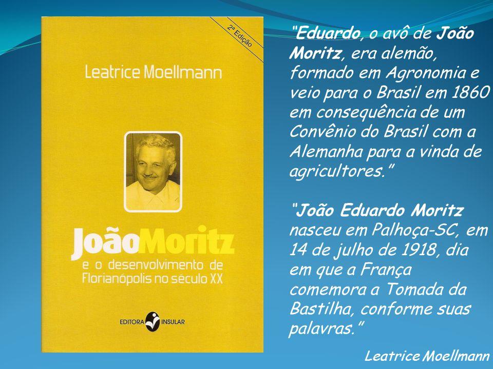 Eduardo, o avô de João Moritz, era alemão, formado em Agronomia e veio para o Brasil em 1860 em consequência de um Convênio do Brasil com a Alemanha para a vinda de agricultores.
