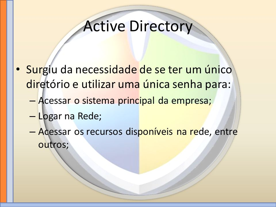 Active Directory Surgiu da necessidade de se ter um único diretório e utilizar uma única senha para: