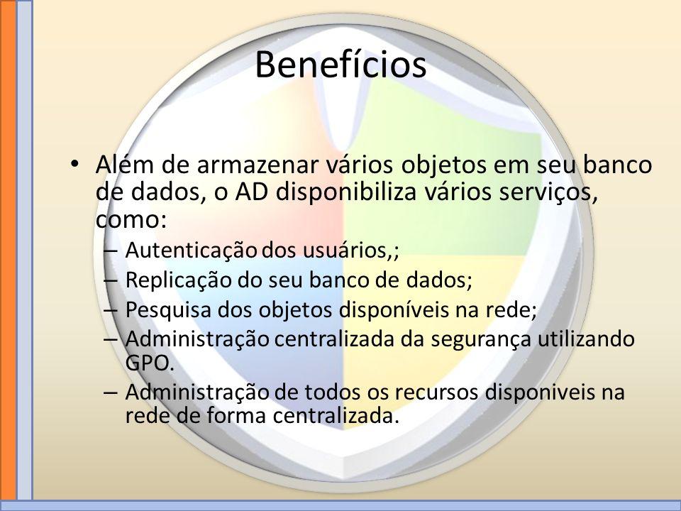 Benefícios Além de armazenar vários objetos em seu banco de dados, o AD disponibiliza vários serviços, como: