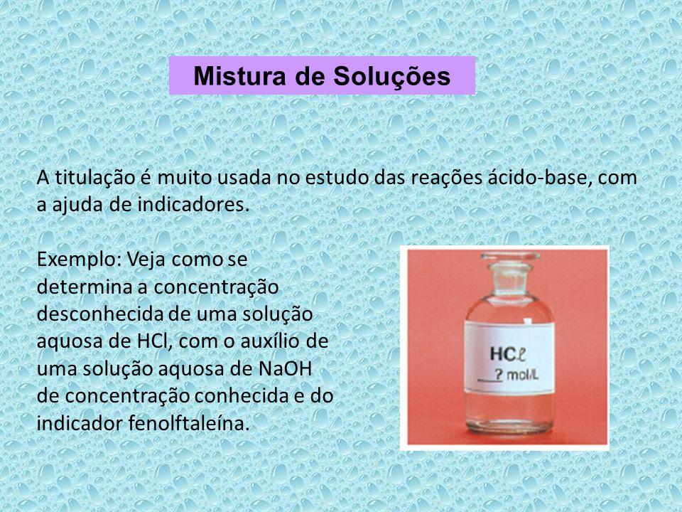 Mistura de Soluções A titulação é muito usada no estudo das reações ácido-base, com a ajuda de indicadores.