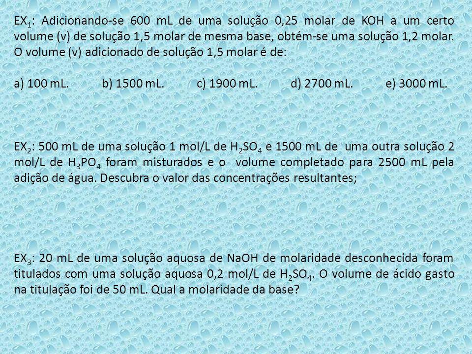 EX1: Adicionando-se 600 mL de uma solução 0,25 molar de KOH a um certo volume (v) de solução 1,5 molar de mesma base, obtém-se uma solução 1,2 molar. O volume (v) adicionado de solução 1,5 molar é de: