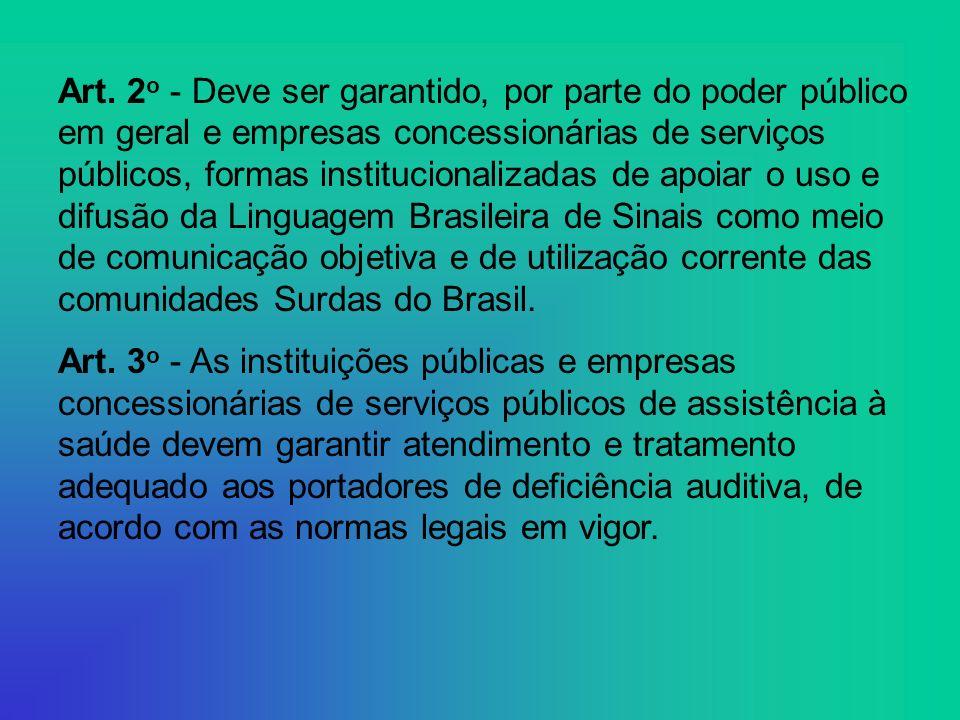 Art. 2o - Deve ser garantido, por parte do poder público em geral e empresas concessionárias de serviços públicos, formas institucionalizadas de apoiar o uso e difusão da Linguagem Brasileira de Sinais como meio de comunicação objetiva e de utilização corrente das comunidades Surdas do Brasil.