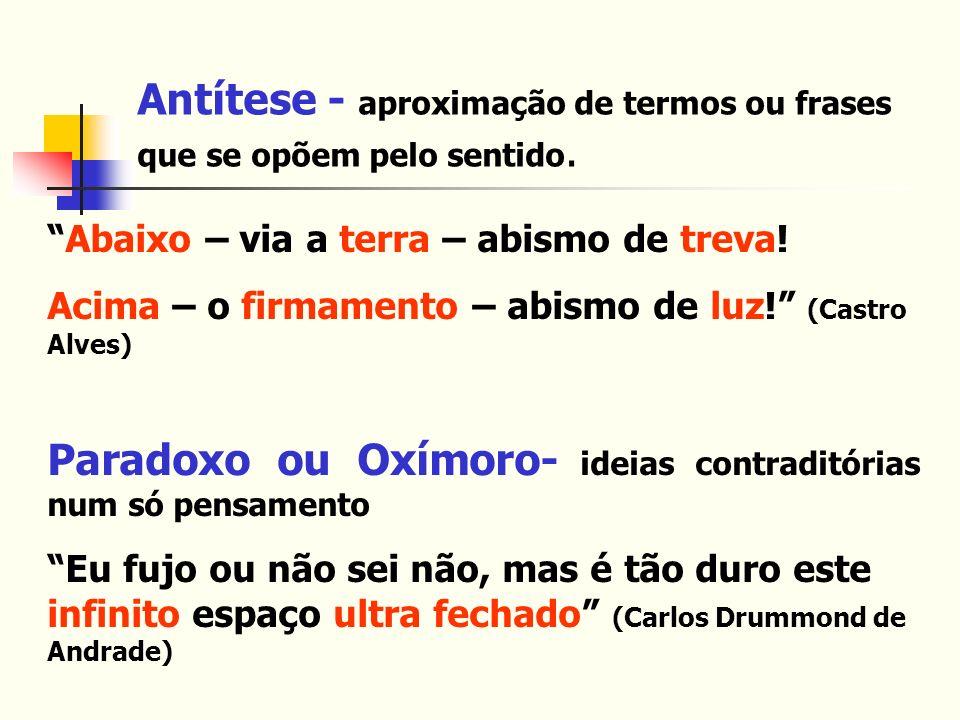Antítese - aproximação de termos ou frases que se opõem pelo sentido.