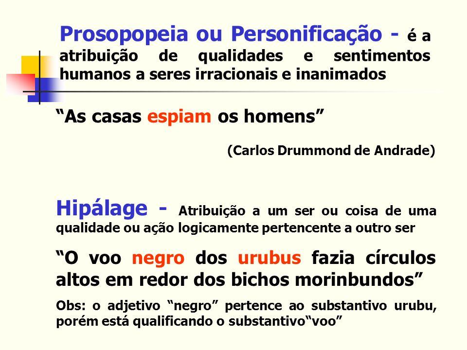 Prosopopeia ou Personificação - é a atribuição de qualidades e sentimentos humanos a seres irracionais e inanimados