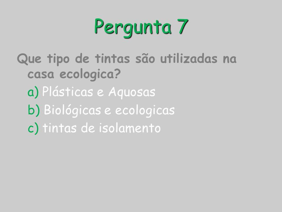 Pergunta 7 Que tipo de tintas são utilizadas na casa ecologica