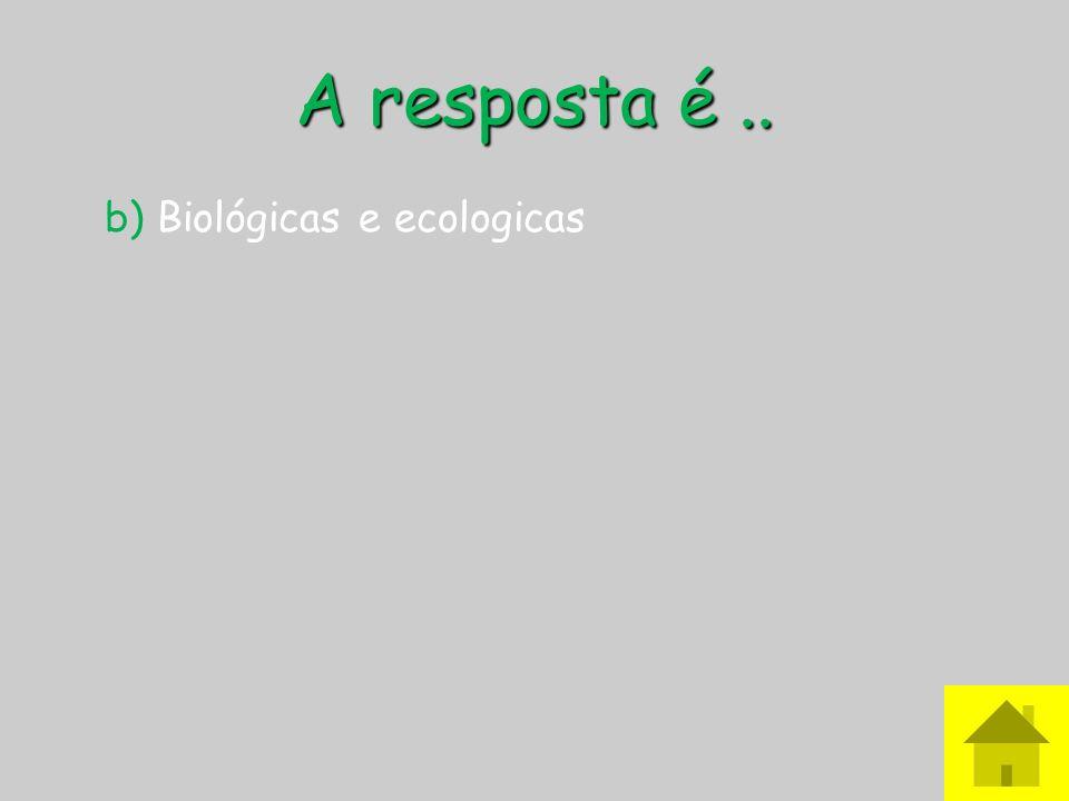 A resposta é .. b) Biológicas e ecologicas
