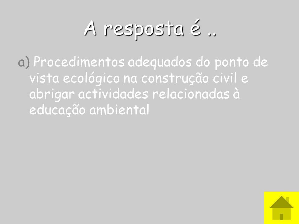 A resposta é ..a) Procedimentos adequados do ponto de vista ecológico na construção civil e abrigar actividades relacionadas à educação ambiental.