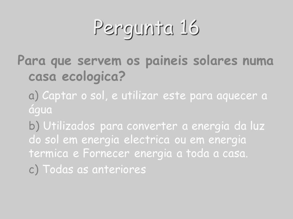Pergunta 16 Para que servem os paineis solares numa casa ecologica