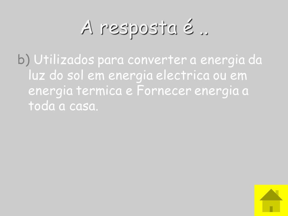 A resposta é ..b) Utilizados para converter a energia da luz do sol em energia electrica ou em energia termica e Fornecer energia a toda a casa.