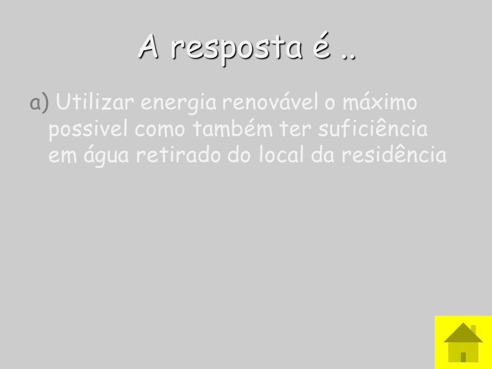 A resposta é ..a) Utilizar energia renovável o máximo possivel como também ter suficiência em água retirado do local da residência.