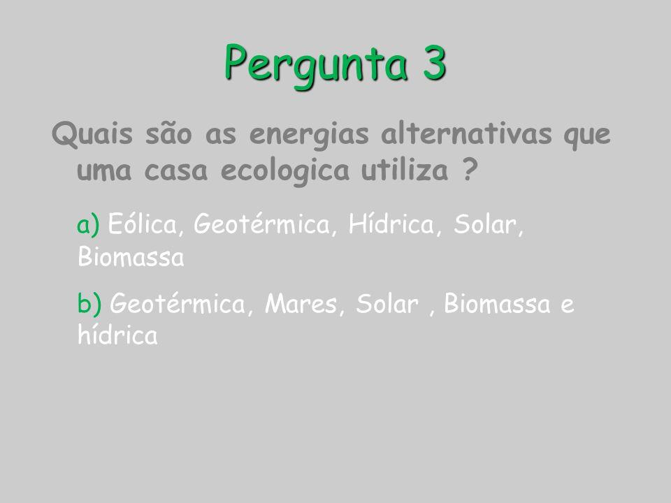 Pergunta 3 Quais são as energias alternativas que uma casa ecologica utiliza a) Eólica, Geotérmica, Hídrica, Solar, Biomassa.