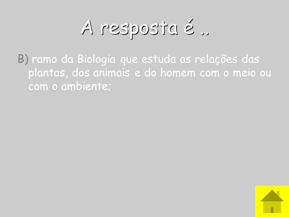 A resposta é ..B) ramo da Biologia que estuda as relações das plantas, dos animais e do homem com o meio ou com o ambiente;