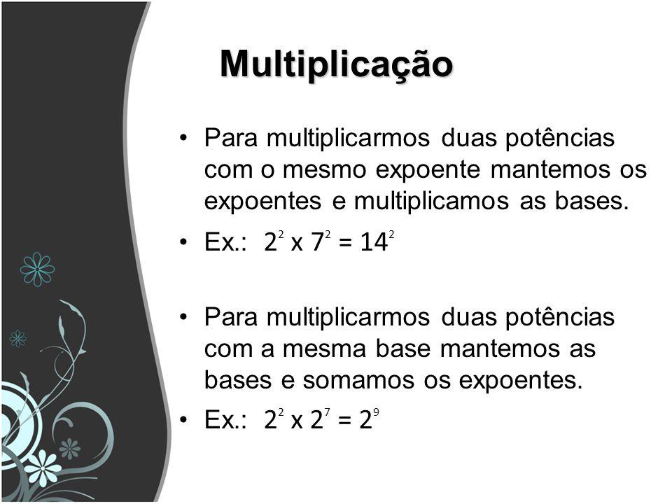 Multiplicação Para multiplicarmos duas potências com o mesmo expoente mantemos os expoentes e multiplicamos as bases.