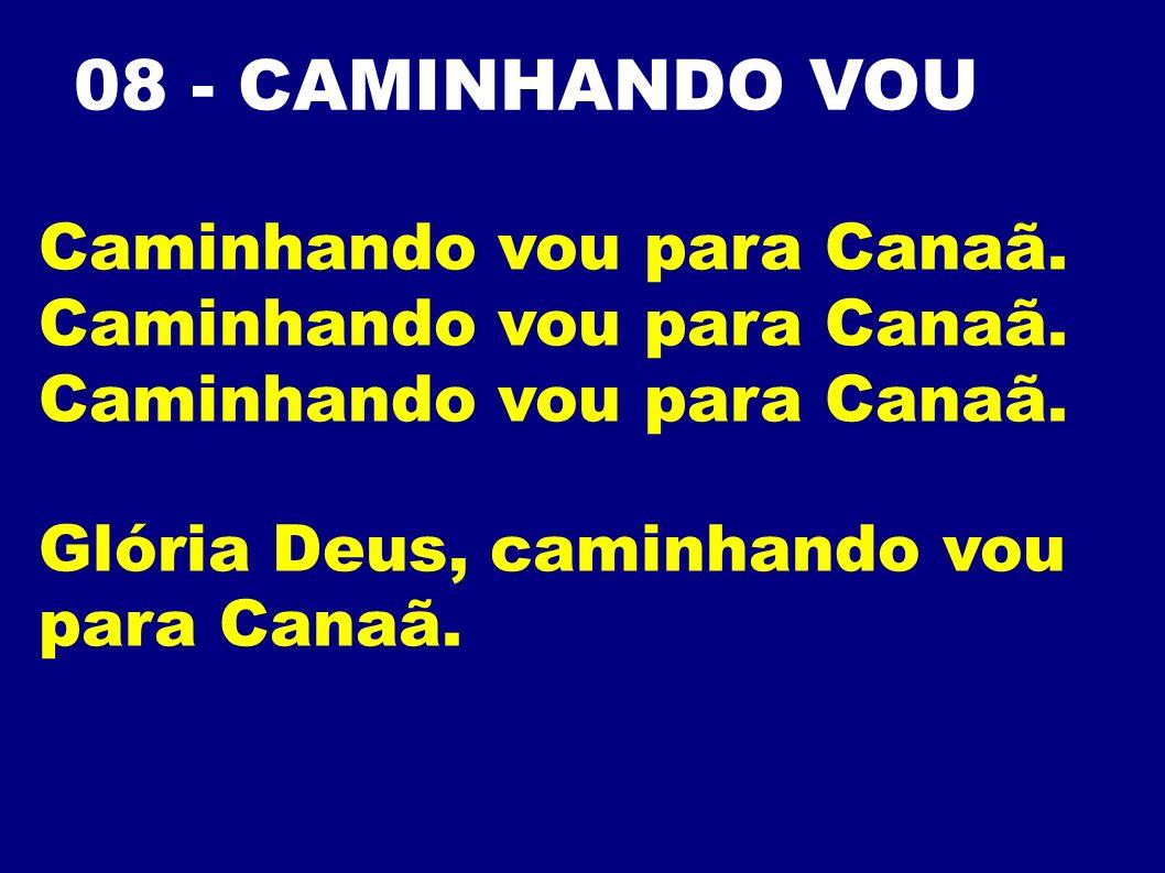 08 - CAMINHANDO VOU Caminhando vou para Canaã.