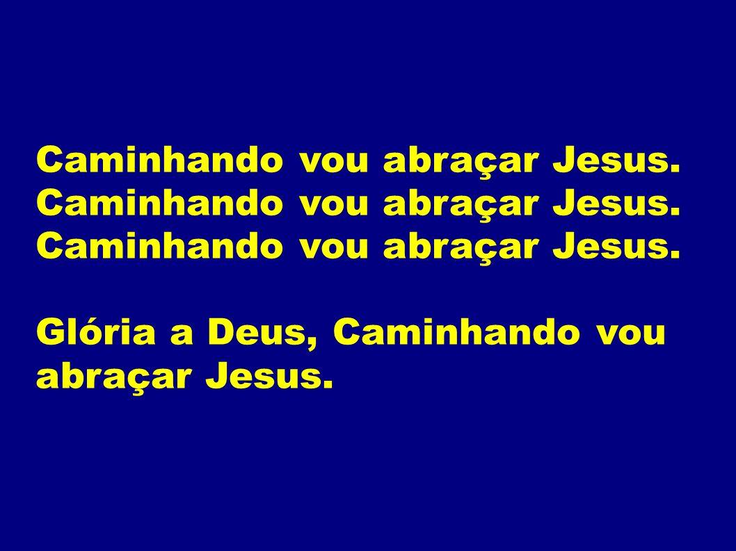 Caminhando vou abraçar Jesus.