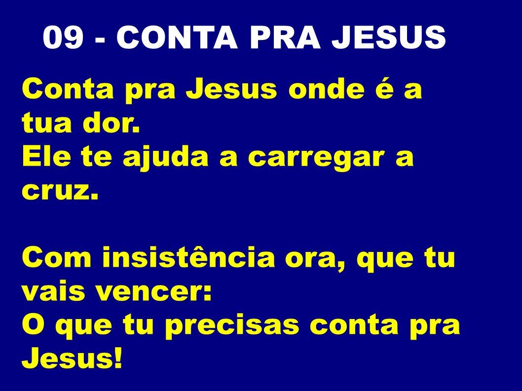 09 - CONTA PRA JESUS Conta pra Jesus onde é a tua dor.