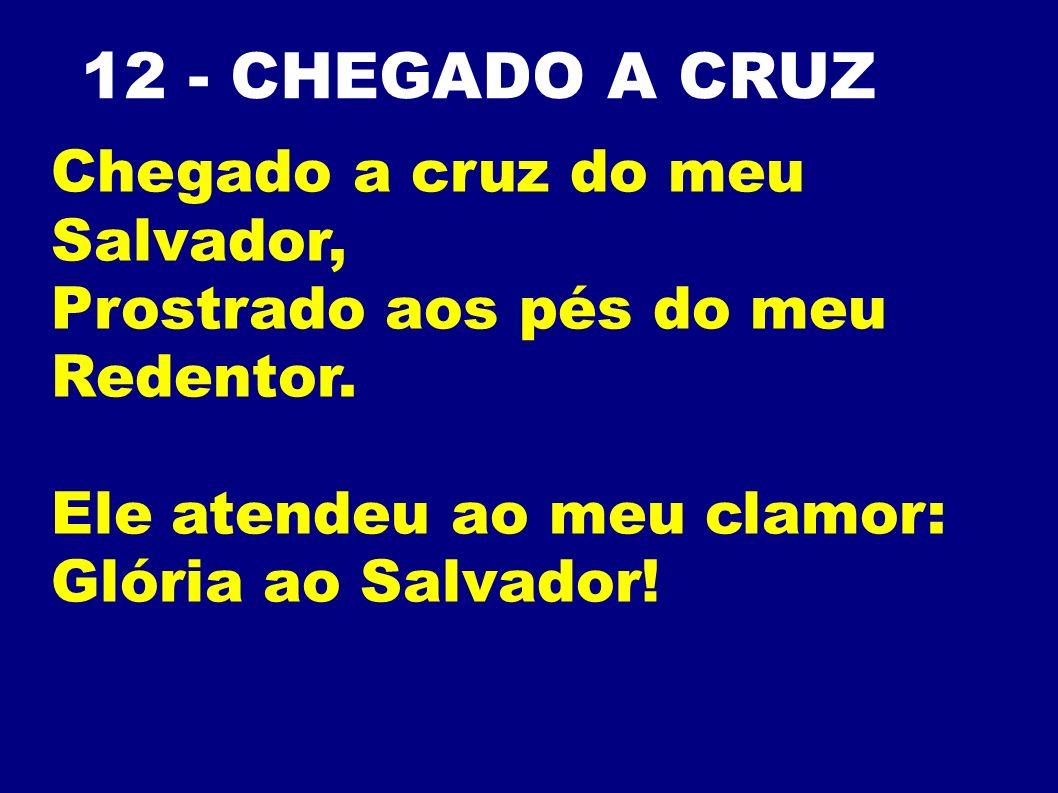 12 - CHEGADO A CRUZ Chegado a cruz do meu Salvador,