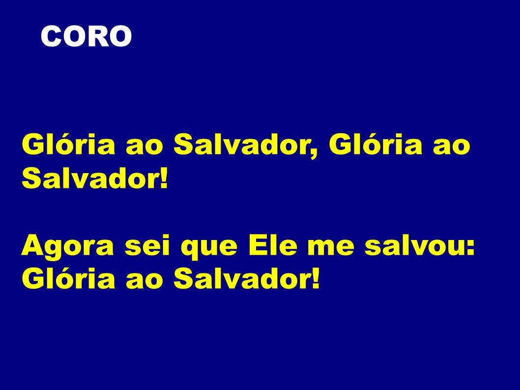 CORO Glória ao Salvador, Glória ao Salvador! Agora sei que Ele me salvou: Glória ao Salvador!