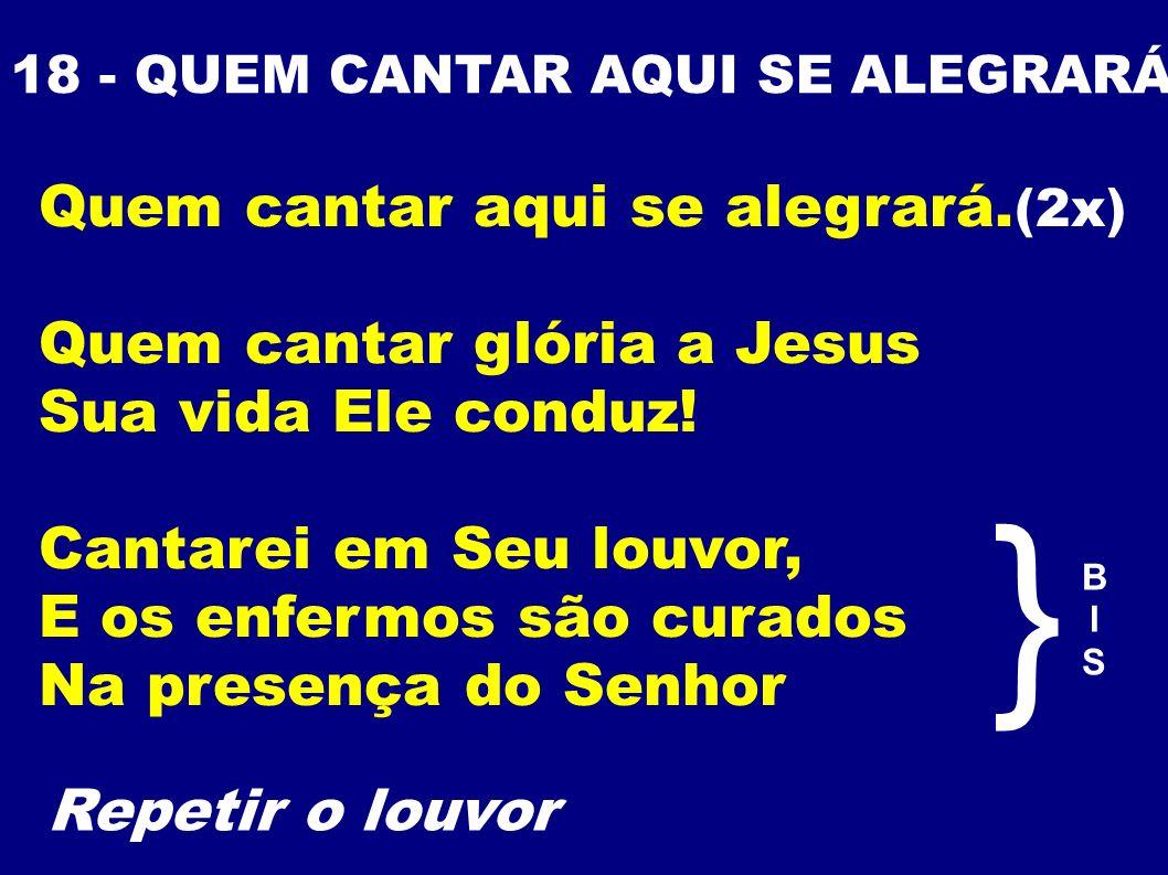 } Quem cantar aqui se alegrará.(2x) Quem cantar glória a Jesus