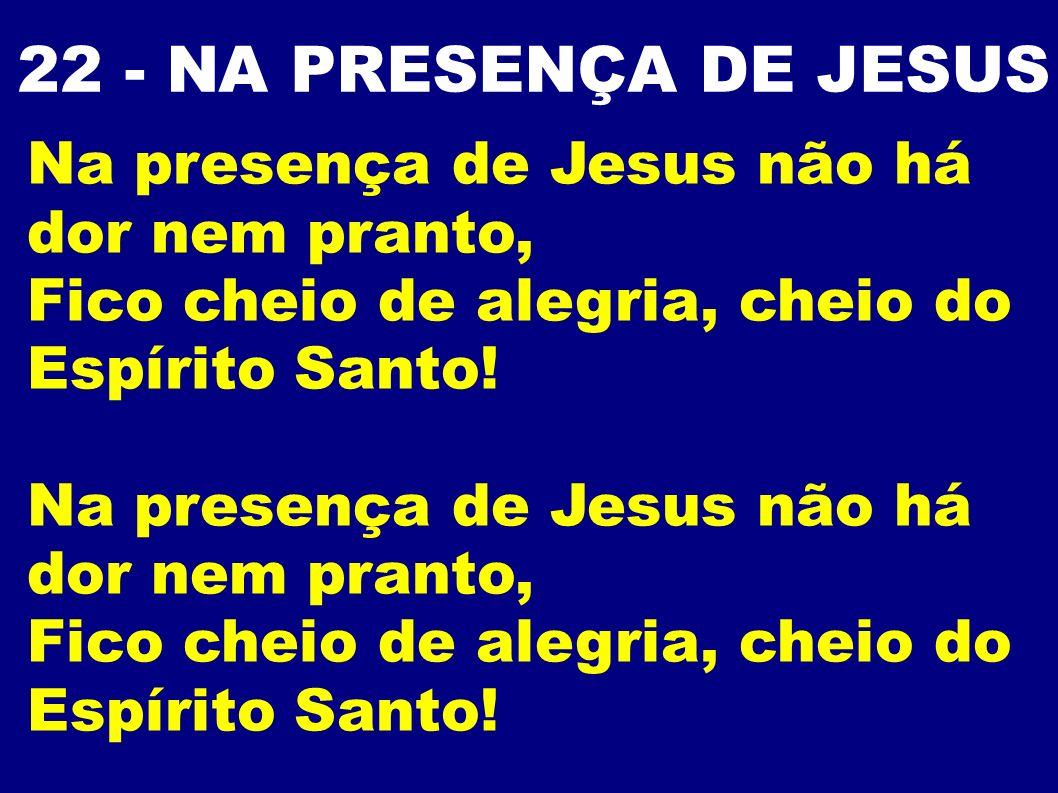 22 - NA PRESENÇA DE JESUS Na presença de Jesus não há dor nem pranto,