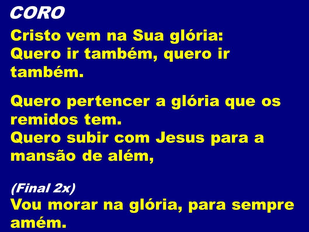 CORO Cristo vem na Sua glória: Quero ir também, quero ir também.