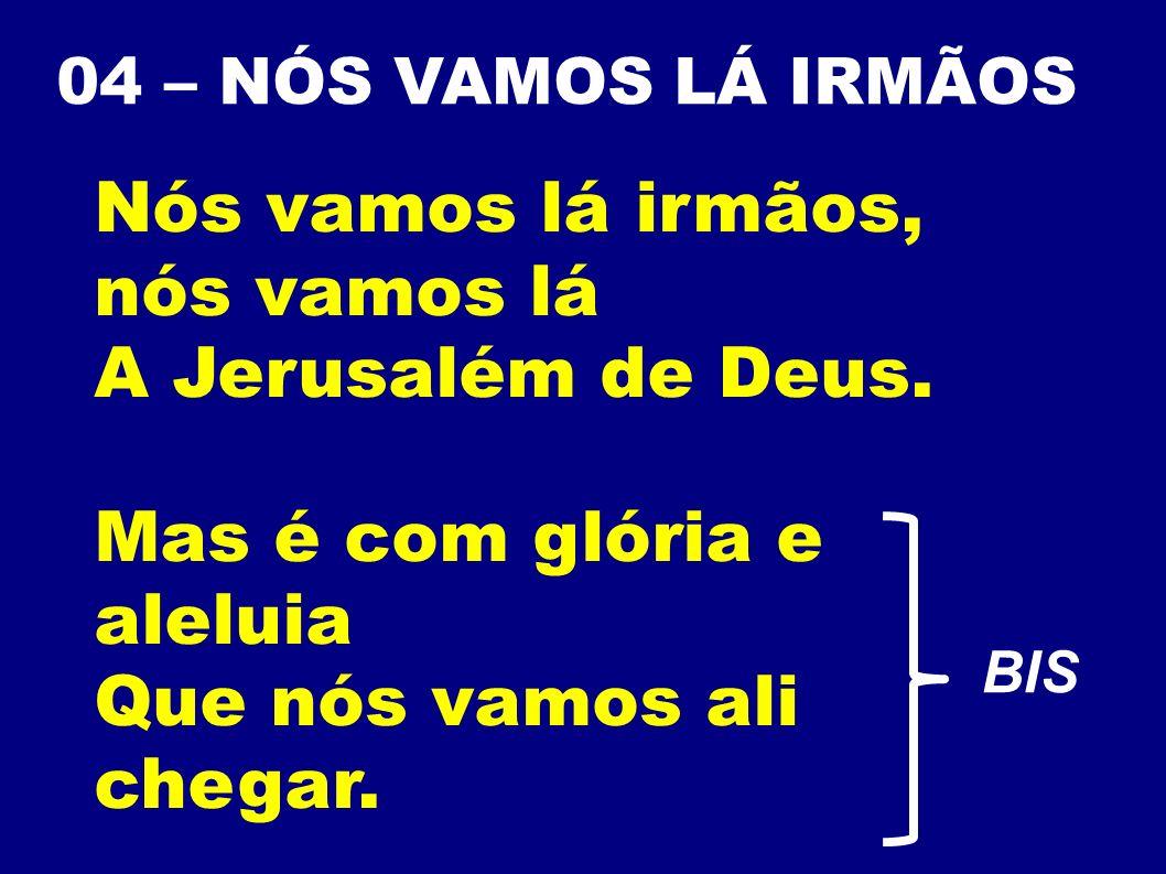 Nós vamos lá irmãos, nós vamos lá A Jerusalém de Deus.