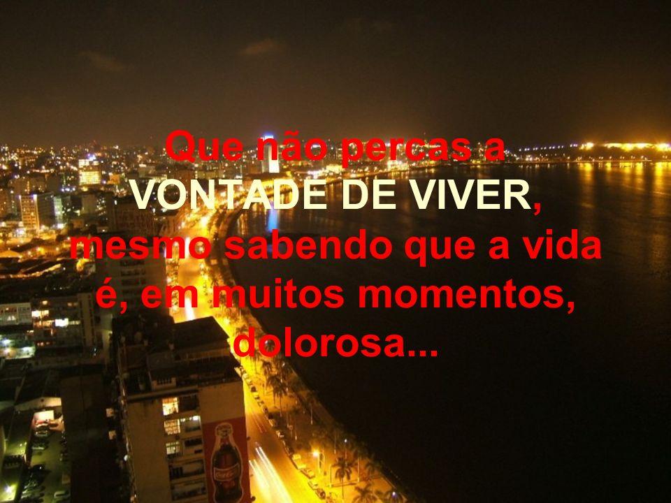 Que não percas a VONTADE DE VIVER, mesmo sabendo que a vida é, em muitos momentos, dolorosa...