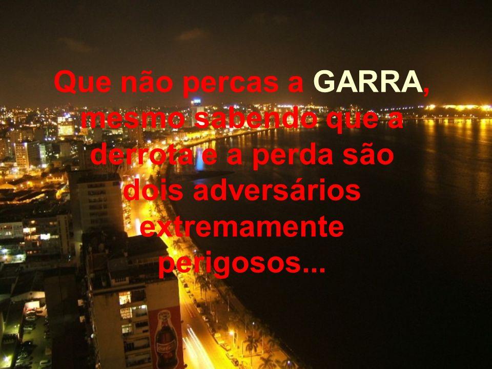 Que não percas a GARRA, mesmo sabendo que a derrota e a perda são dois adversários extremamente perigosos...